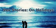 Sex Stories: On Holidays